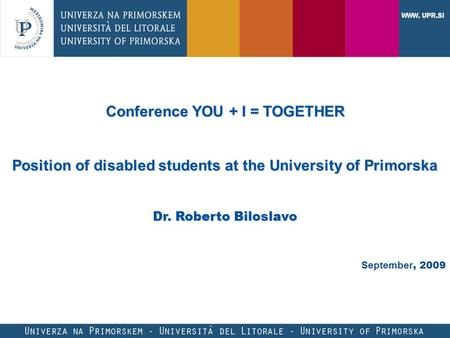 Conference YOU + I = TOGETHER Position of disabled students at the University of Primorska Dr. Roberto Biloslavo September, 2009.