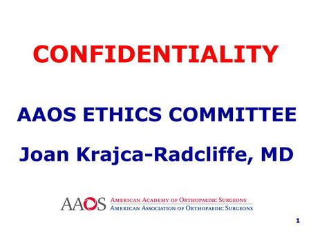 AAOS ETHICS COMMITTEE Joan Krajca-Radcliffe, MD CONFIDENTIALITY 1.