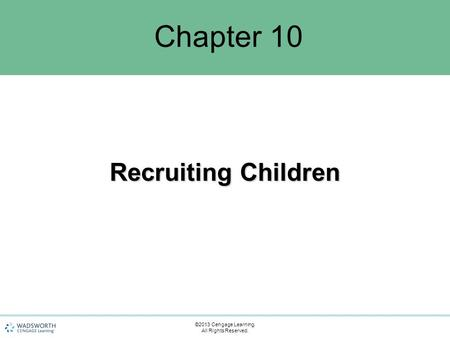 Chapter 10 Recruiting Children ©2013 Cengage Learning. All Rights Reserved.