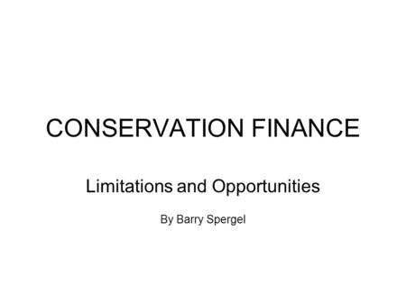 CONSERVATION FINANCE Limitations and Opportunities By Barry Spergel.