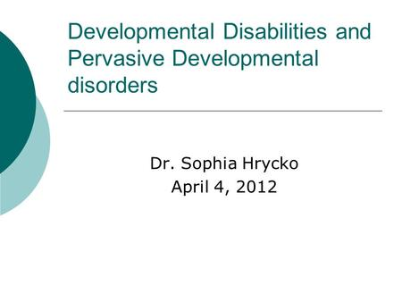 Developmental Disabilities and Pervasive Developmental disorders Dr. Sophia Hrycko April 4, 2012.