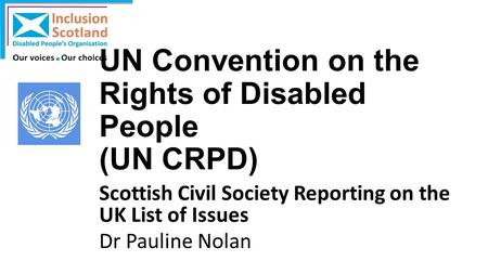 UN Convention on the Rights of Disabled People (UN CRPD) Scottish Civil Society Reporting on the UK List of Issues Dr Pauline Nolan.