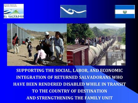 SUPPORTING THE SOCIAL, LABOR, AND ECONOMIC INTEGRATION OF RETURNED SALVADORANS WHO HAVE BEEN RENDERED DISABLED WHILE IN TRANSIT TO THE COUNTRY OF DESTINATION.