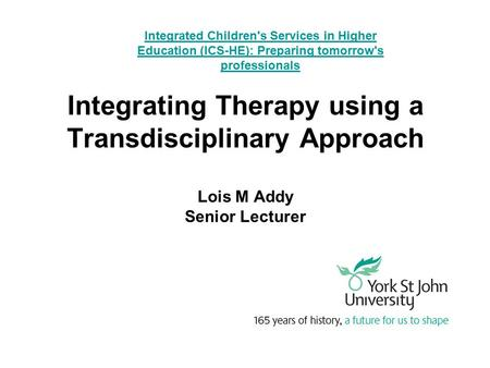 Integrating Therapy using a Transdisciplinary Approach Lois M Addy Senior Lecturer Integrated Children's Services in Higher Education (ICS-HE): Preparing.