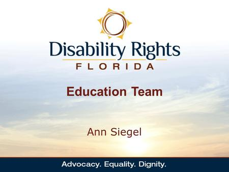 Education Team Ann Siegel. Who Are We The Education Team works to ensure that children with disabilities throughout Florida receive free and appropriate.