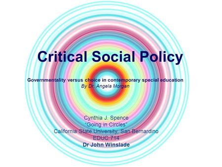 "Critical Social Policy Governmentality versus choice in contemporary special education By Dr. Angela Morgan Cynthia J. Spence ""Going in Circles"" California."