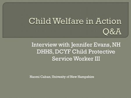 Interview with Jennifer Evans, NH DHHS, DCYF Child Protective Service Worker III Naomi Caban, Univesity of New Hampshire.