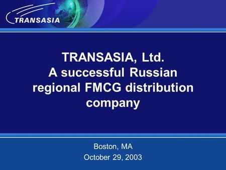 TRANSASIA, Ltd. A successful Russian regional FMCG distribution company Boston, МА October 29, 2003.