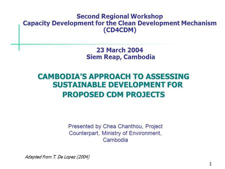 1 Adapted from T. De Lopez (2004) Second Regional Workshop Capacity Development for the Clean Development Mechanism (CD4CDM) 23 March 2004 Siem Reap, Cambodia.