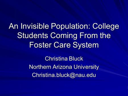 An Invisible Population: College Students Coming From the Foster Care System Christina Bluck Northern Arizona University
