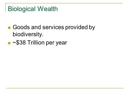 Biological Wealth Goods and services provided by biodiversity. ~$38 Trillion per year.