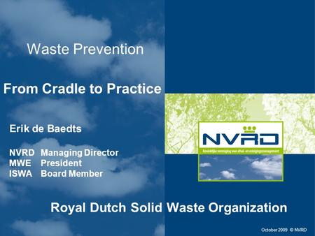 Waste Prevention From Cradle to Practice October 2009 © NVRD Erik de Baedts NVRD Managing Director MWE President ISWA Board Member Royal Dutch Solid Waste.