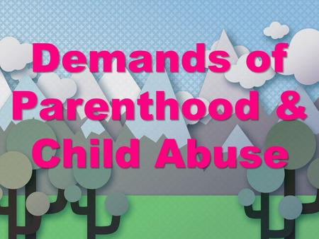 Demands of Parenthood & Child Abuse
