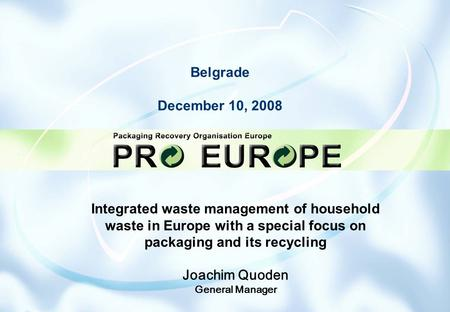 Belgrade December 10, 2008 Integrated waste management of household waste in Europe with a special focus on packaging and its recycling Joachim Quoden.
