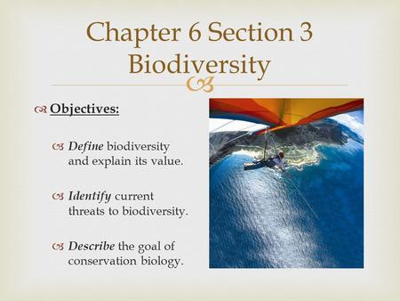 Chapter 6 Section 3 Biodiversity  Objectives:  Define biodiversity and explain its value.  Identify current threats to biodiversity.  Describe the.