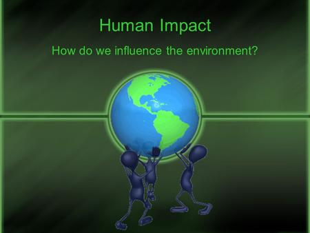 Human Impact How do we influence the environment?.