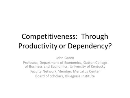 Competitiveness: Through Productivity or Dependency? John Garen Professor, Department of Economics, Gatton College of Business and Economics, University.