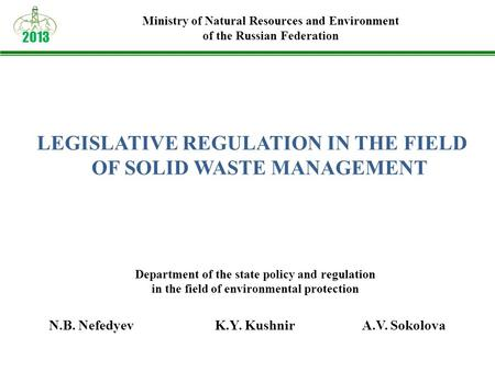 LEGISLATIVE REGULATION IN THE FIELD OF SOLID WASTE MANAGEMENT 2013 Ministry of Natural Resources and Environment of the Russian Federation N.B. NefedyevK.Y.