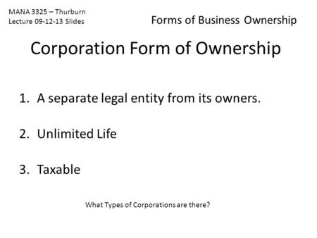 MANA 3325 – Thurburn Lecture 09-12-13 Slides Forms of Business Ownership 1.A separate legal entity from its owners. 2.Unlimited Life 3.Taxable What Types.