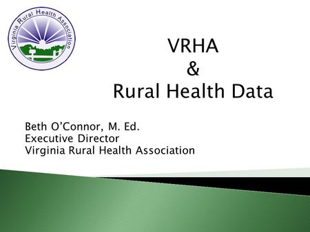 Beth O'Connor, M. Ed. Executive Director Virginia Rural Health Association VRHA & Rural Health Data.