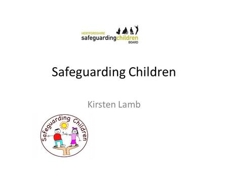 Safeguarding Children Kirsten Lamb. My story What we have tried to achieve in training in practices Basic awareness of safeguarding children Knowing.