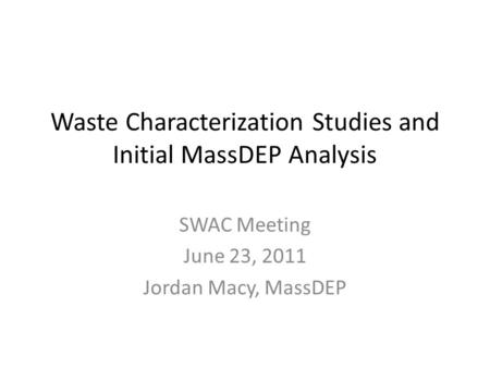 Waste Characterization Studies and Initial MassDEP Analysis SWAC Meeting June 23, 2011 Jordan Macy, MassDEP.