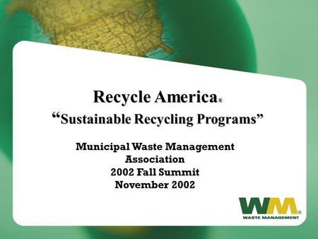 "Recycle America ® "" Sustainable Recycling Programs"" Municipal Waste Management Association 2002 Fall Summit November 2002."