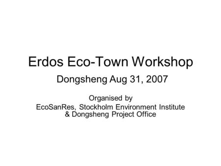 Erdos Eco-Town Workshop Dongsheng Aug 31, 2007 Organised by EcoSanRes, Stockholm Environment Institute & Dongsheng Project Office.