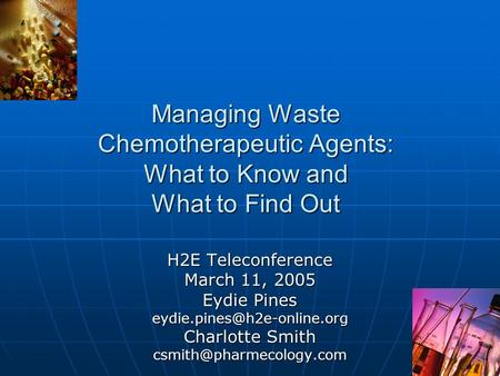 Managing Waste Chemotherapeutic Agents: What to Know and What to Find Out H2E Teleconference March 11, 2005 Eydie Pines Charlotte.