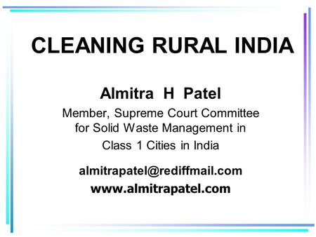 CLEANING RURAL INDIA Almitra H Patel Member, Supreme Court Committee for Solid Waste Management in Class 1 Cities in India