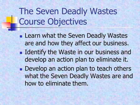 The Seven Deadly Wastes Course Objectives Learn what the Seven Deadly Wastes are and how they affect our business. Identify the Waste in our business and.