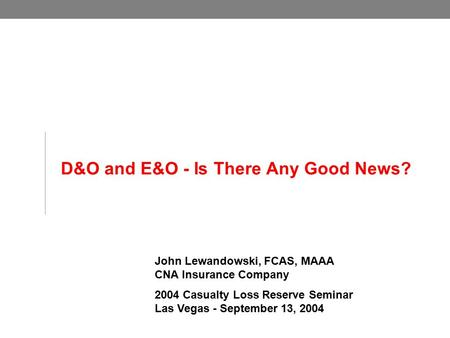 D&O and E&O - Is There Any Good News? John Lewandowski, FCAS, MAAA CNA Insurance Company 2004 Casualty Loss Reserve Seminar Las Vegas - September 13, 2004.