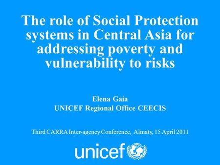 1 Elena Gaia UNICEF Regional Office CEECIS Third CARRA Inter-agency Conference, Almaty, 15 April 2011 The role of Social Protection systems in Central.