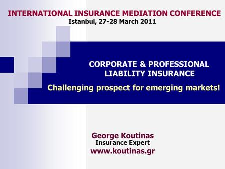 INTERNATIONAL INSURANCE MEDIATION CONFERENCE Istanbul, 27-28 March 2011 INTERNATIONAL INSURANCE MEDIATION CONFERENCE Istanbul, 27-28 March 2011 George.