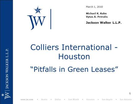 "1 Colliers International - Houston ""Pitfalls in Green Leases"" March 1, 2010 Michael K. Kuhn Vytas A. Petrulis Jackson Walker L.L.P."