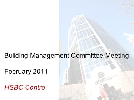 Insert Building photo here Building Management Committee Meeting February 2011 HSBC Centre.