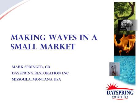 Making Waves in a Small Market Mark Springer, CR Dayspring Restoration Inc. Missoula, Montana USA.