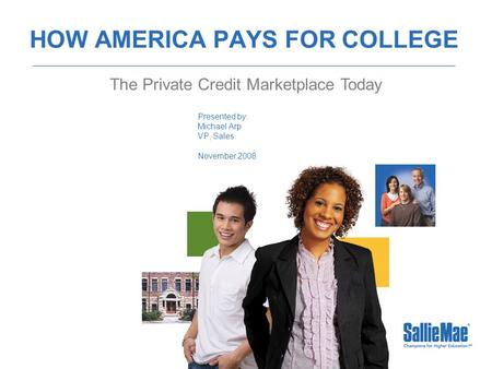 HOW AMERICA PAYS FOR COLLEGE Presented by: Michael Arp VP, Sales November 2008 The Private Credit Marketplace Today.