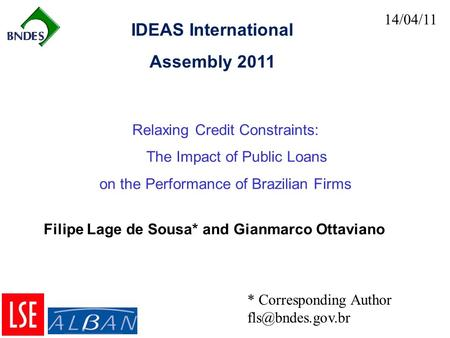 14/04/11 Relaxing Credit Constraints: The Impact of Public Loans on the Performance of Brazilian Firms IDEAS International Assembly 2011 * Corresponding.