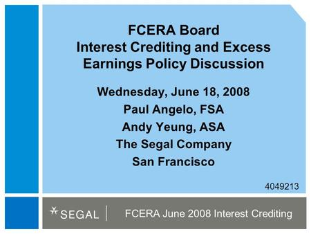 FCERA June 2008 Interest Crediting 4049213 FCERA Board Interest Crediting and Excess Earnings Policy Discussion Wednesday, June 18, 2008 Paul Angelo, FSA.