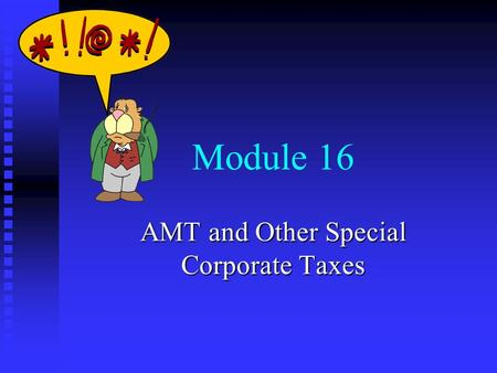 Module 16 AMT and Other Special Corporate Taxes. Module Topics n Corporate alternative minimum tax n Personal holding company tax n Accumulated earnings.
