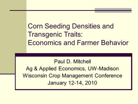 Corn Seeding Densities and Transgenic Traits: Economics and Farmer Behavior Paul D. Mitchell Ag & Applied Economics, UW-Madison Wisconsin Crop Management.