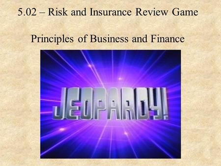 5.02 – Risk and Insurance Review Game Principles of Business and Finance.