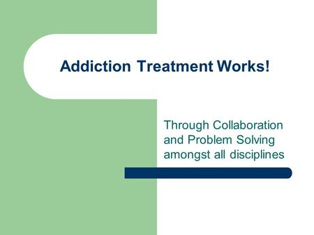Addiction Treatment Works! Through Collaboration and Problem Solving amongst all disciplines.