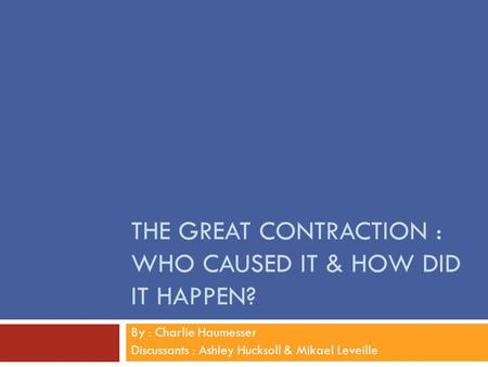 THE GREAT CONTRACTION : WHO CAUSED IT & HOW DID IT HAPPEN? By : Charlie Haumesser Discussants : Ashley Hucksoll & Mikael Leveille.