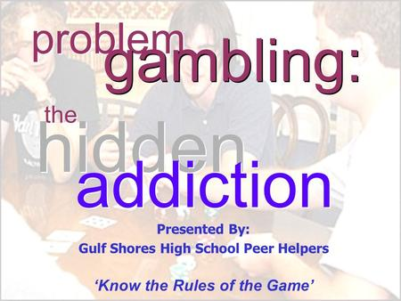 Problem the gambling: hidden addiction Presented By: Gulf Shores High School Peer Helpers 'Know the Rules of the Game'