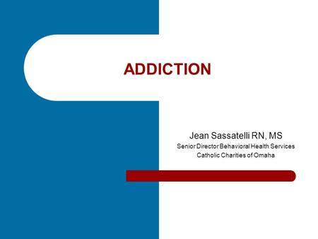 ADDICTION Jean Sassatelli RN, MS Senior Director Behavioral Health Services Catholic Charities of Omaha.