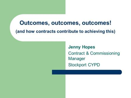 Outcomes, outcomes, outcomes! (and how contracts contribute to achieving this) Jenny Hopes Contract & Commissioning Manager Stockport CYPD.