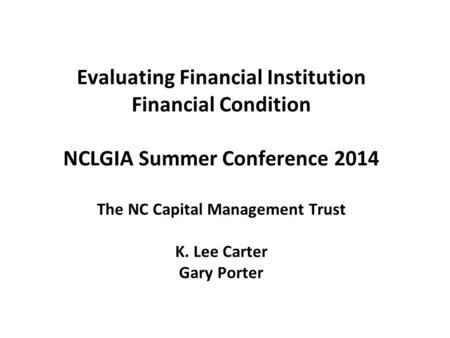 Evaluating Financial Institution Financial Condition NCLGIA Summer Conference 2014 The NC Capital Management Trust K. Lee Carter Gary Porter.