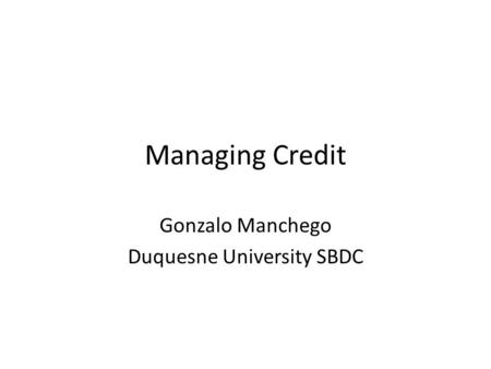 Managing Credit Gonzalo Manchego Duquesne University SBDC.
